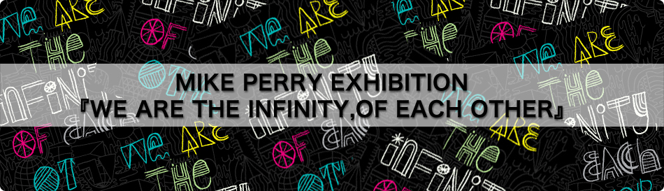 MIKE PERRY EXHIBITION 『WE ARE THE INFINITY,OF EACH OTHER』