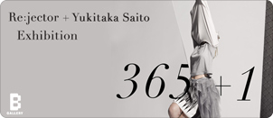Re:jector + Yukitaka Saito Exhibition 「365 + 1」