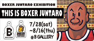 BOXER JUNTARO EXHIBITION「THIS IS BOXER JUNTARO」