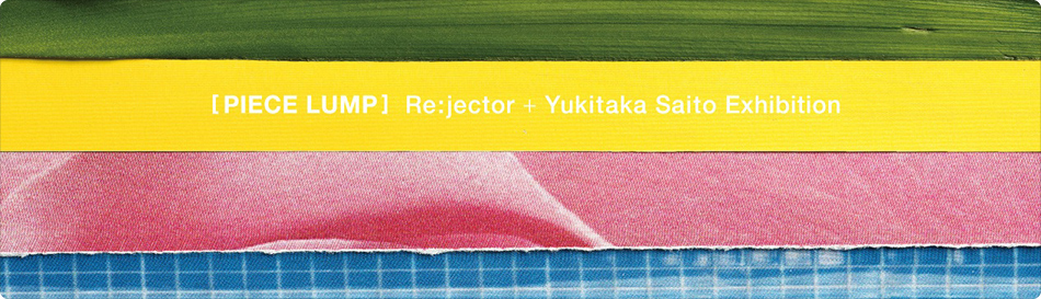 "Re:jector + Yukitaka Saito exhibition ""PIECE LUMP"""