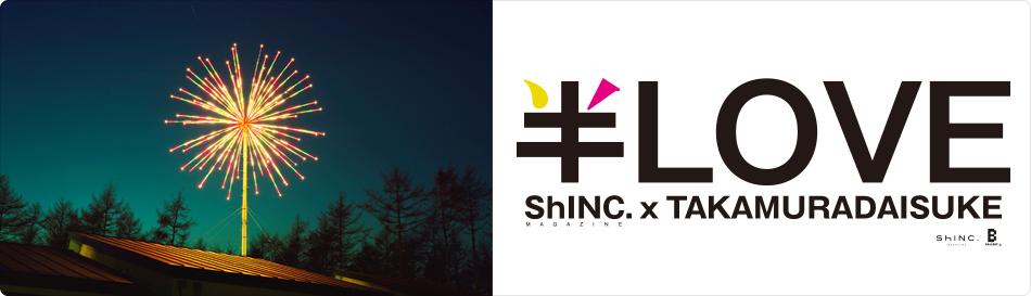 ShINC. MAGAZINE × TAKAMURADAISUKE「半LOVE 」